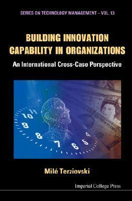 Building Innovation Capability in Organizations: An International Cross-Case Perspective  by  Mile Terziovski