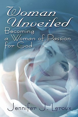 Woman Unveiled: Becoming a Woman of Passion for God Jennifer LeRoux