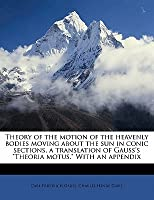 """Theory Of The Motion Of The Heavenly Bodies Moving About The Sun In Conic Sections, A Translation Of Gauss's """"Theoria Motus."""" With An Appendix"""