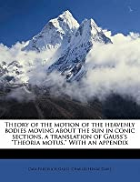 "Theory Of The Motion Of The Heavenly Bodies Moving About The Sun In Conic Sections, A Translation Of Gauss's ""Theoria Motus."" With An Appendix"