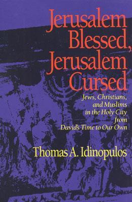 Jerusalem Blessed, Jerusalem Cursed: Jews, Christians, and Muslims in the Holy City from Davids Time to Our Own  by  Thomas A. Idinopulos
