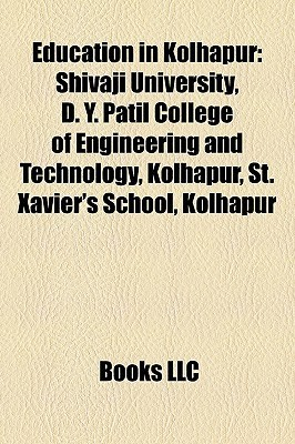 Education in Kolhapur: Shivaji University, D. Y. Patil College of Engineering and Technology, Kolhapur, St. Xaviers School, Kolhapur Books LLC