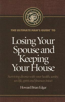 The Ultimate Mans Guide to Losing Your Spouse and Keeping Your House: Surviving Divorce with Your Health, Sanity, Sex Life, Spirit and Finances Intact  by  Howard Brian Edgar