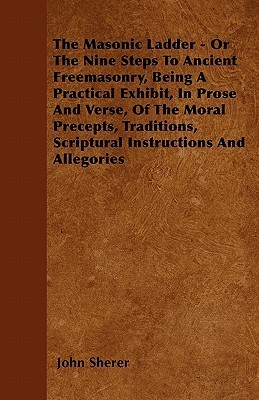 The Masonic Ladder - Or the Nine Steps to Ancient Freemasonry, Being a Practical Exhibit, in Prose and Verse, of the Moral Precepts, Traditions, Scrip  by  John Sherer