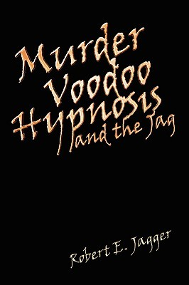Murder Voodoo Hypnosis and the Jag Robert E. Jagger