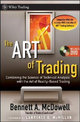 The ART of Trading: Combining the Science of Technical Analysis with the Art of Reality-Based Trading Bennett A. McDowell