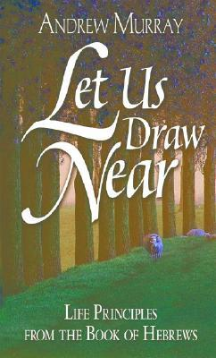Let Us Draw Near: Life Principles from the Book of Hebrews  by  Andrew Murray