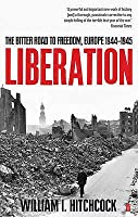 Liberation: The Bitter Road to Freedom, Europe 1944-1945. William I. Hitchcock