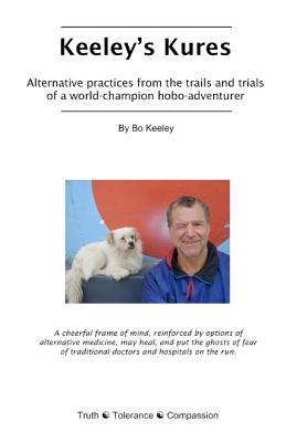 Keeleys Kures: Alternative Practices from the Trails and Trials of a World-Champion Hobo-Adventurer Bo Keeley
