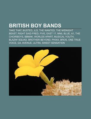 British Boy Bands: Take That, Busted, Jls, the Wanted, the Midnight Beast, Right Said Fred, Five, East 17, Mn8, Blue, A1, the Choirboys,  by  Source Wikipedia