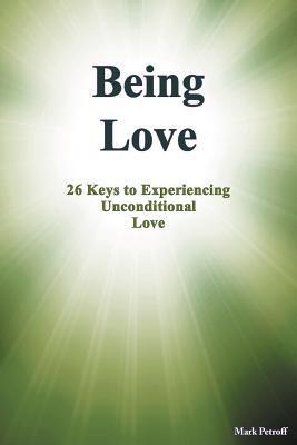 Being Love: 26 Keys to Experiencing Unconditional Love Mark Petroff