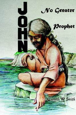 John, No Greater Prophet  by  Kenneth Smith