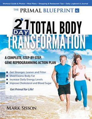 The Primal Blueprint 21-Day Total Body Transformation: A Complete, Step-By-Step, Gene Reprogramming Action Plan  by  Mark Sisson