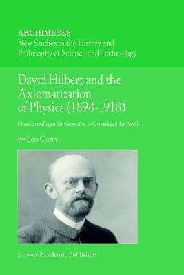 David Hilbert and the Axiomatization of Physics (1898 1918): From Grundlagen Der Geometrie to Grundlagen Der Physik Leo Corry