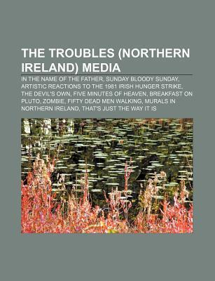 The Troubles (Northern Ireland) Media: In the Name of the Father, Sunday Bloody Sunday, Artistic Reactions to the 1981 Irish Hunger Strike  by  Source Wikipedia