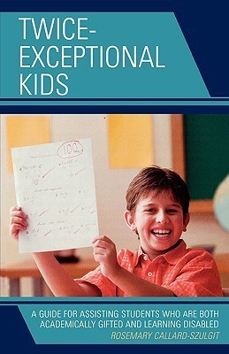 Twice Exceptional Kids: A Guide For Assisting Students Who Are Both Academically Gifted And Learning Disabled Rosemary Callard-Szulgit