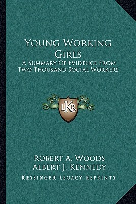 Young Working Girls: A Summary of Evidence from Two Thousand Social Workers Robert A. Woods