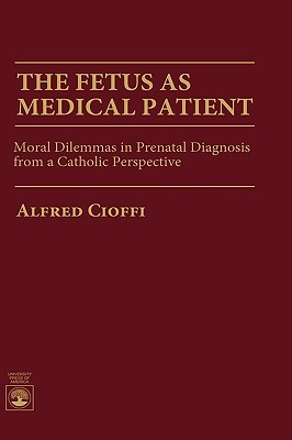 The Fetus as Medical Patient: Moral Dilemmas in Prenatal Diagnosis from a Catholic Perspective  by  Alfred Cioffi