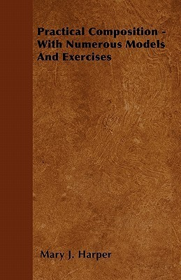 Practical Composition - With Numerous Models and Exercises  by  Mary J. Harper