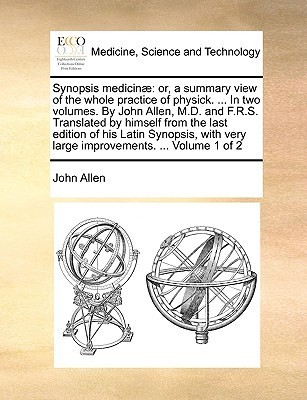Synopsis Medicin]: Or, a Summary View of the Whole Practice of Physick. ... in Two Volumes. John Allen, M.D. and F.R.S. Translated by Himself from the Last Edition of His Latin Synopsis, with Very Large Improvements. ... Volume 1 of 2 by John Allen