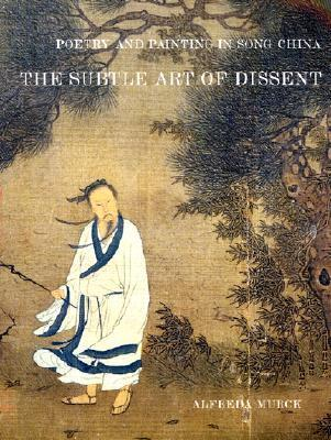 Poetry and Painting in Song China: The Subtle Art of Dissent Alfreda Murck