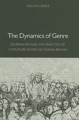 The Dynamics of Genre: Journalism and the Practice of Literature in Mid-Victorian Britain  by  Dallas Liddle