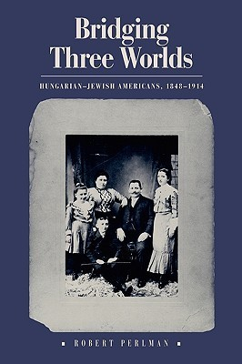 Bridging Three Worlds: Hungarian-Jewish Americans, 1848-1914  by  Robert Perlman