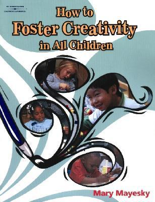 How to Foster Creativity in All Children Mary Mayesky