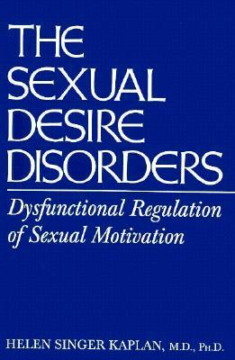 Sexual Desire Disorders: Dysfunctional Regulation of Sexual Motivation  by  Helen Singer Kaplan