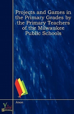 Projects and Games in the Primary Grades  by  the Primary Teachers of the Milwaukee Public Schools by Milwaukee