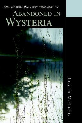 Abandoned in Wysteria: From the Author of A Sea of White Impatiens  by  Loren McLeod