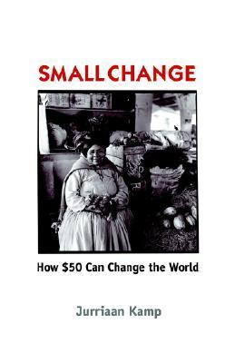 Small Change: How Fifty Dollars Can Change the World Jurriaan Kamp