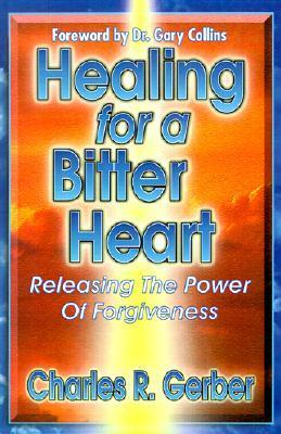 Healing for a Bitter Heart: Releasing the Power of Forgiveness  by  Charles R. Gerber