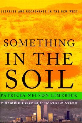 Something in the Soil: Legacies and Reckonings in the New West  by  Patricia Nelson Limerick