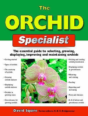 The Orchid Specialist: The Essential Guide to Selecting, Growing, Displaying, Improving and Maintaining Orchids. David Squire David Squire