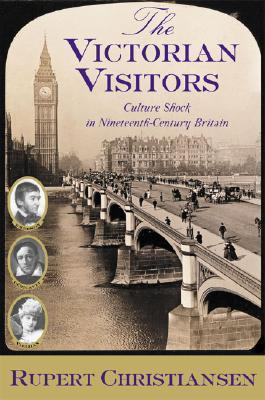The Victorian Visitors: Culture Shock in Nineteenth-Century Britain  by  Rupert Christiansen