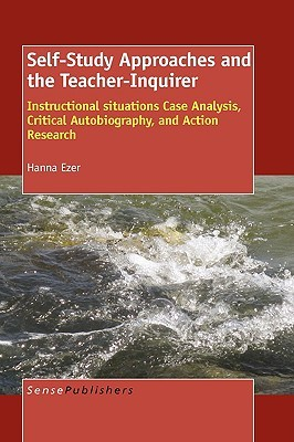 Self-Study Approaches and the Teacher-Inquirer: Instructional Situations Case Analysis, Critical Autobiography, and Action Research  by  Hanna Ezer
