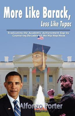 More Like Barack, Less Like Tupac: Eradicating the Academic Achievement Gap  by  Countering Decades of the Hip Hop Hoax by Alfonzo Porter