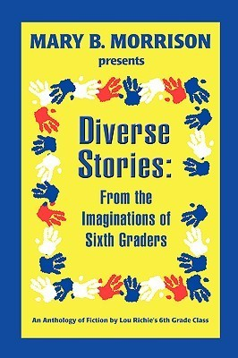 Diverse Stories: From the Imaginations of Sixth Graders Lou Richies Sixth Grade Class