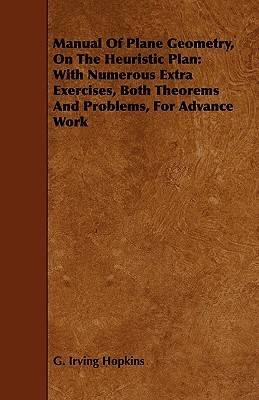 Manual of Plane Geometry, on the Heuristic Plan: With Numerous Extra Exercises, Both Theorems and Problems, for Advance Work  by  G. Irving Hopkins