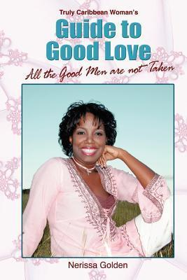 Truly Caribbean Womans Guide to Good Love: All the Good Men Are Not Taken Nerissa Golden