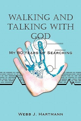 Walking and Talking with God: My 80 Years of Searching  by  Webb J. Hartmann