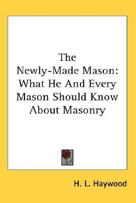 The Newly-Made Mason: What He and Every Mason Should Know about Masonry  by  H.L. Haywood