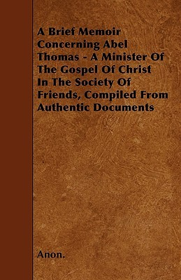A Brief Memoir Concerning Abel Thomas - A Minister of the Gospel of Christ in the Society of Friends, Compiled from Authentic Documents  by  Anonymous