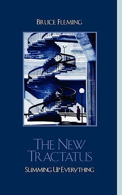The New Tractatus: Summing Up Everything  by  Bruce E. Fleming