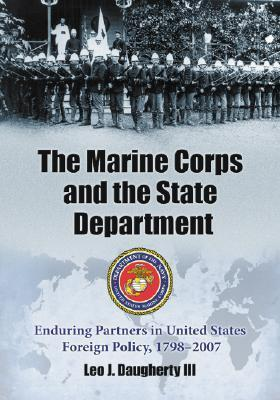 The Marine Corps and the State Department: Enduring Partners in United States Foreign Policy, 1798-2007 Leo J. Daugherty III