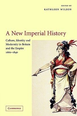 A New Imperial History: Culture, Identity, And Modernity In Britain And The Empire, 1660 1840  by  Kathleen Wilson