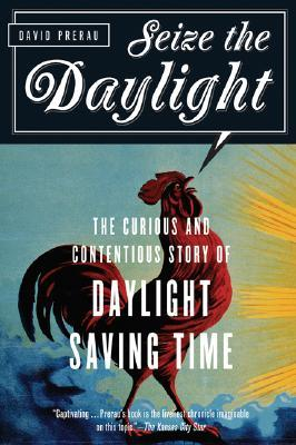Seize the Daylight: The Curious and Contentious Story of Daylight Saving Time  by  David Prerau