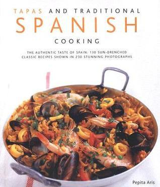 Tapas and Traditional Spanish Cooking: The Authentic Taste of Spain: 150 Sun-Drenched Classic Recipes Shown in 230 Stunning Photographs Pepita Aris
