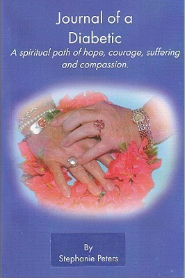 Journal of a Diabetic: A Spiritual Path of Hope, Courage, Suffering and Compasion Stephanie True Peters